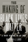 Image for The making of Black Lives Matter  : a brief history of an idea