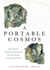 Image for A portable cosmos  : revealing the Antikythera Mechanism, scientific wonder of the ancient world