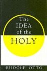 Image for The idea of the holy  : an inquiry into the non-rational factor in the idea of the divine and its relation to the rational