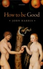 Image for How to be good  : the possibility of moral enhancement