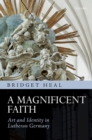 Image for A magnificent faith  : art and identity in Lutheran Germany