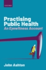Image for Practising public health  : an eyewitness account