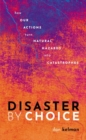 Image for Disaster by choice  : how our actions turn natural hazards into catastrophes