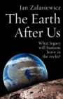 Image for The Earth after us  : what legacy will humans leave in the rocks?