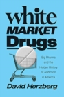 Image for White Market Drugs : Big Pharma and the Hidden History of Addiction in America