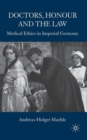 Image for Doctors, honour, and the law  : medical ethics in imperial Germany