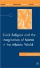 Image for Black religion and the imagination of matter in the Atlantic world