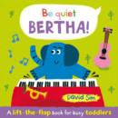 Image for Be quiet Bertha!  : a lift-the-flap book for busy toddlers