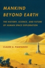 Image for Mankind beyond Earth  : the history, science, and future of human space exploration