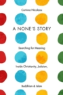 Image for A none's story  : searching for meaning inside Christianity, Judaism, Buddhism and Islam