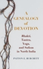 Image for A Genealogy of Devotion : Bhakti, Tantra, Yoga, and Sufism in North India