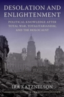 Image for Desolation and enlightenment  : political knowledge after total war, totalitarianism, and the Holocaust
