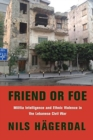 Image for Friend or foe  : militia intelligence and ethnic violence in the Lebanese civil war