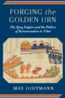 Image for Forging the golden urn: the Qing Empire and the politics and the politics of reincarnation in Tibet