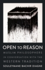 Image for Open to Reason: Muslim Philosophers in Conversation with the Western Tradition