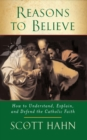 Image for Reasons to Believe : How to Understand, Explain and Defend the Catholic Faith