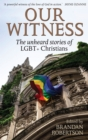 Image for Our witness  : the unheard stories of LGBT+ Christians