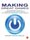 Image for Making great games  : an insider's guide to designing and developing the world's greatest video games