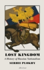 Image for Lost kingdom: a history of Russian nationalism from Ivan the Great to Vladimir Putin
