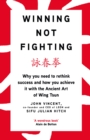 Image for Winning not fighting  : why you need to rethink success and how you achieve it with the ancient art of Wing Tsun