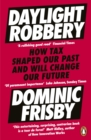 Image for Daylight robbery  : how tax shaped our past and will change our future