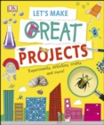 Image for Let's make great projects: experiments, activities, crafts and more!.
