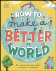 Image for How to make a better world: for brilliant kids who want to make a difference