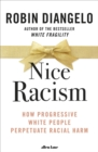 Image for Nice racism  : how progressive white people perpetuate racial harm