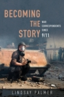 Image for Becoming the story: war correspondents since 9/11 : 137