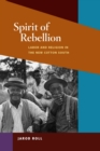 Image for Spirit of rebellion: labor and religion in the New Cotton South