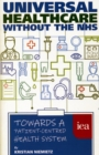 Image for Universal Healthcare Without the NHS : Towards a Patient-Centred Health System