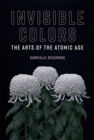 Image for Invisible colors  : the arts of the atomic age