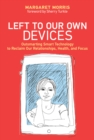 Image for Left to our own devices  : outsmarting smart technology to reclaim our relationships, health, and focus