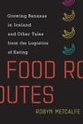 Image for Food routes  : growing bananas in Iceland and other tales from the logistics of eating