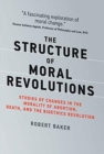 Image for The Structure of Moral Revolutions : Studies of Changes in the Morality of Abortion, Death, and the Bioethics Revolution