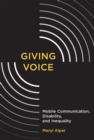 Image for Giving Voice : Mobile Communication, Disability, and Inequality