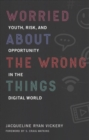 Image for Worried About the Wrong Things : Youth, Risk, and Opportunity in the Digital World