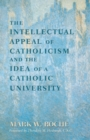 Image for Intellectual Appeal of Catholicism and the Idea of a Catholic University, The