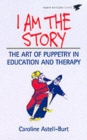 Image for I am the story  : the art of puppetry in education and therapy