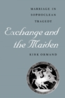 Image for Exchange and the Maiden : Marriage in Sophoclean Tragedy