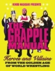 Image for The grapple manual  : heroes & villains from the golden age of world wrestling