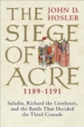 Image for The Siege of Acre, 1189-1191  : Saladin, Richard the Lionheart, and the battle that decided the Third Crusade