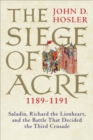 Image for The Siege of Acre, 1189-1191: Saladin, Richard the Lionheart, and the battle that decided the Third Crusade