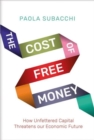 Image for The Cost of Free Money : How Unfettered Capital Threatens Our Economic Future