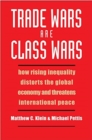 Image for Trade wars are class wars  : how rising inequality distorts the global economy and threatens international peace