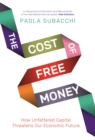 Image for The Cost of Free Money: How Unfettered Capital Threatens Our Economic Future