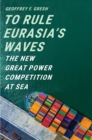 Image for To Rule Eurasia's Waves: The New Great Power Competition at Sea