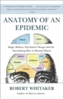 Image for Anatomy of an epidemic  : magic bullets, psychiatric drugs, and the astonishing rise of mental illness in America