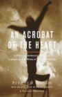 Image for Acrobat of the Heart: A Physical Approach to Acting Inspired by the Work of Jerzy Grotowski