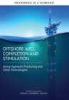 Image for Offshore Well Completion and Stimulation: Using Hydraulic Fracturing and Other Technologies: Proceedings of a Workshop